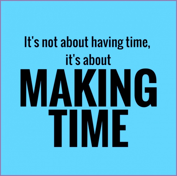 its not about having time its about making time